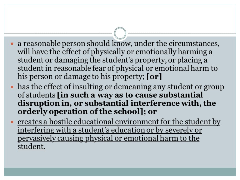 a reasonable person should know, under the circumstances, will have the effect of physically or emotionally harming a student or damaging the student s property, or placing a student in reasonable fear of physical or emotional harm to his person or damage to his property; [or]